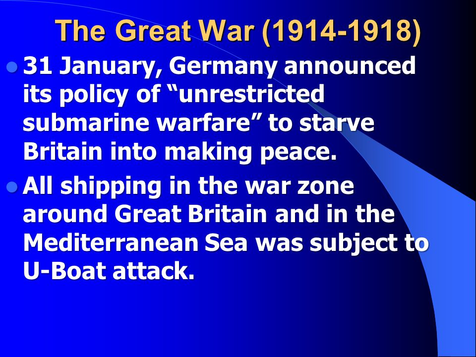 The Great War (1914-1918) 31 January, Germany announced its policy of unrestricted submarine warfare to starve Britain into making peace.