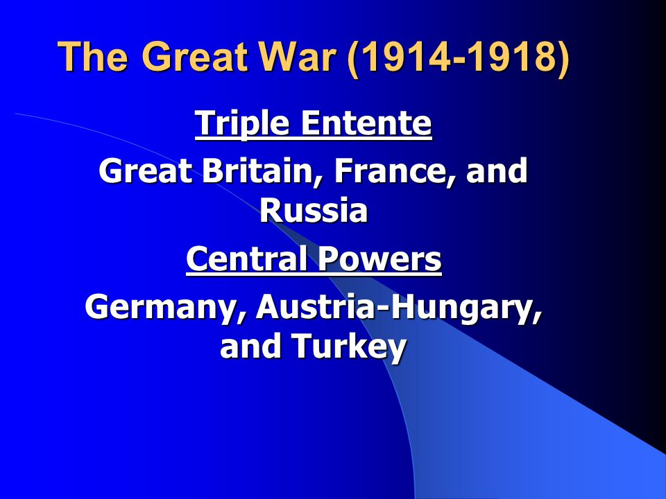 The Great War (1914-1918) Triple Entente Great Britain, France, and Russia Central Powers Germany, Austria-Hungary, and Turkey
