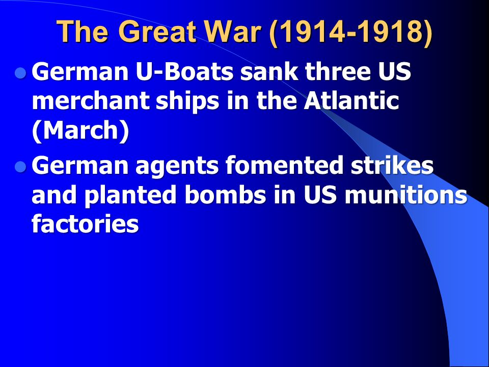 The Great War (1914-1918) German U-Boats sank three US merchant ships in the Atlantic (March) German U-Boats sank three US merchant ships in the Atlantic (March) German agents fomented strikes and planted bombs in US munitions factories German agents fomented strikes and planted bombs in US munitions factories