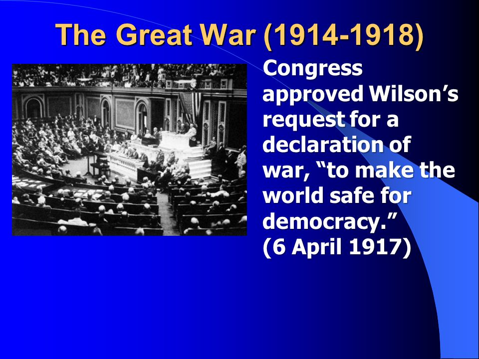 The Great War (1914-1918) Congress approved Wilson's request for a declaration of war, to make the world safe for democracy. (6 April 1917) Congress approved Wilson's request for a declaration of war, to make the world safe for democracy. (6 April 1917)