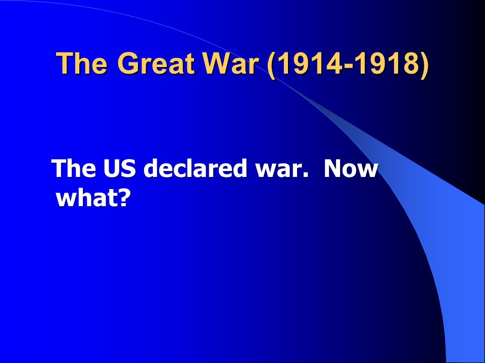 The Great War (1914-1918) The US declared war. Now what? The US declared war. Now what?