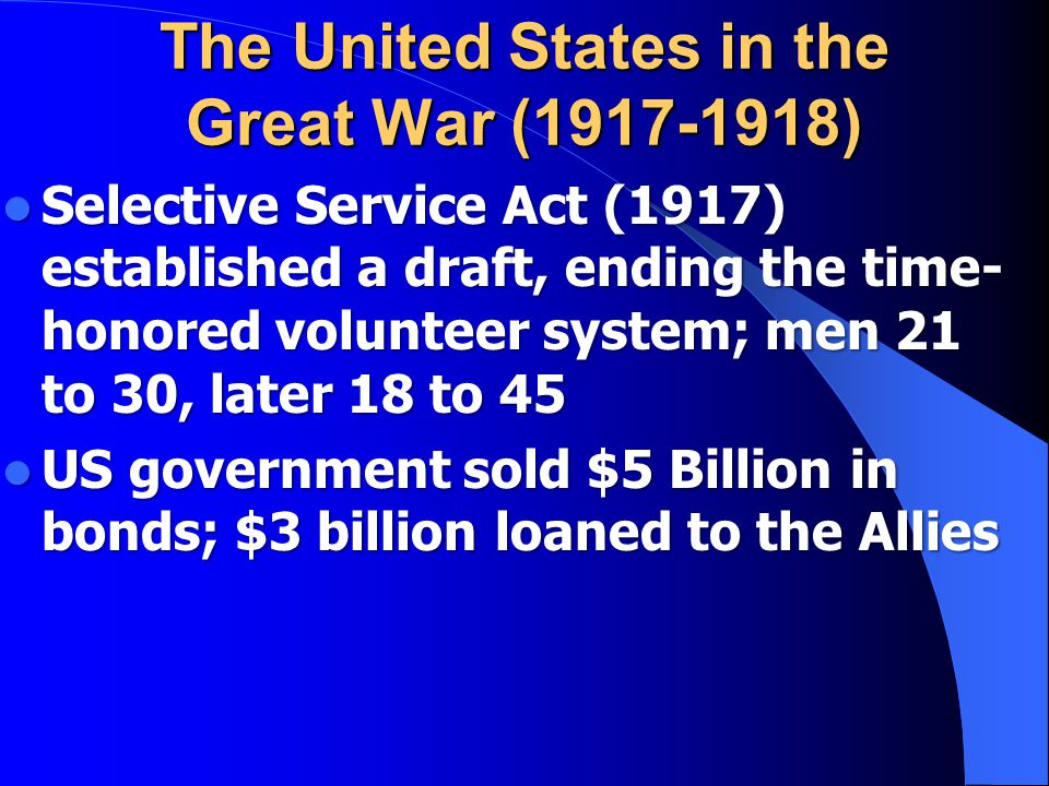 The United States in the Great War (1917-1918) Selective Service Act (1917) established a draft, ending the time- honored volunteer system; men 21 to 30, later 18 to 45 Selective Service Act (1917) established a draft, ending the time- honored volunteer system; men 21 to 30, later 18 to 45 US government sold $5 Billion in bonds; $3 billion loaned to the Allies US government sold $5 Billion in bonds; $3 billion loaned to the Allies