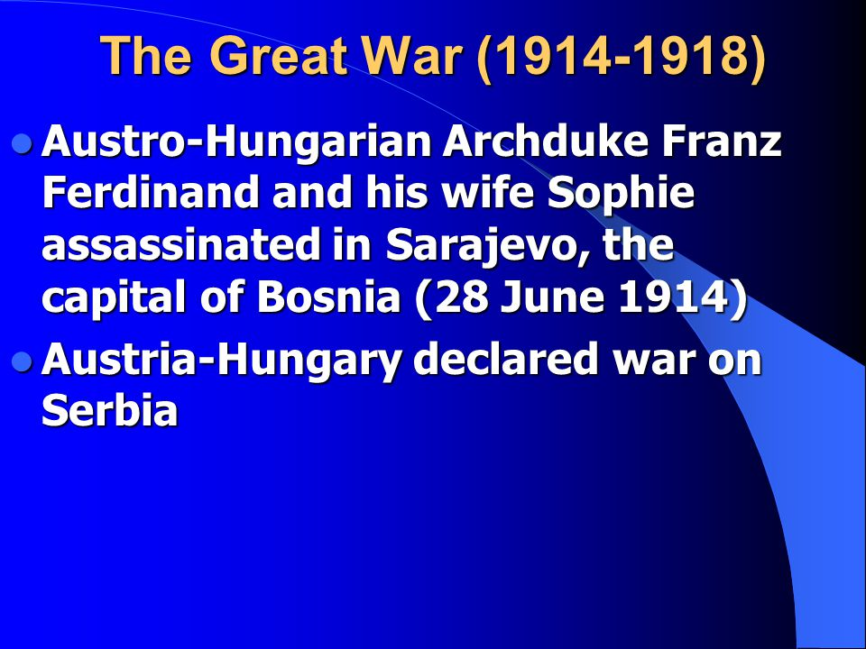The Great War (1914-1918) Austro-Hungarian Archduke Franz Ferdinand and his wife Sophie assassinated in Sarajevo, the capital of Bosnia (28 June 1914) Austro-Hungarian Archduke Franz Ferdinand and his wife Sophie assassinated in Sarajevo, the capital of Bosnia (28 June 1914) Austria-Hungary declared war on Serbia Austria-Hungary declared war on Serbia