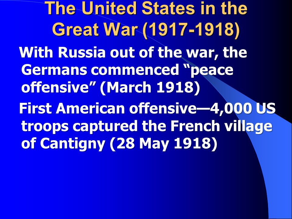 The United States in the Great War (1917-1918) With Russia out of the war, the Germans commenced peace offensive (March 1918) With Russia out of the war, the Germans commenced peace offensive (March 1918) First American offensive—4,000 US troops captured the French village of Cantigny (28 May 1918) First American offensive—4,000 US troops captured the French village of Cantigny (28 May 1918)