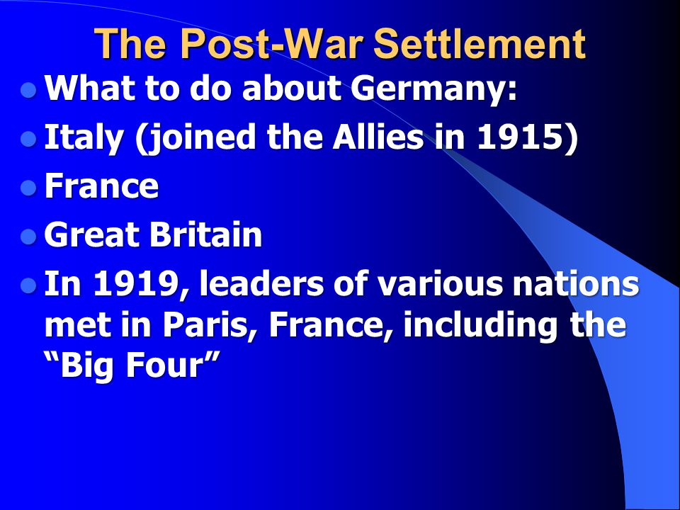 The Post-War Settlement What to do about Germany: Italy (joined the Allies in 1915) France Great Britain In 1919, leaders of various nations met in Paris, France, including the Big Four