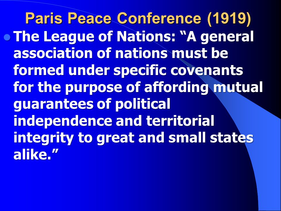 Paris Peace Conference (1919) The League of Nations: A general association of nations must be formed under specific covenants for the purpose of affording mutual guarantees of political independence and territorial integrity to great and small states alike. The League of Nations: A general association of nations must be formed under specific covenants for the purpose of affording mutual guarantees of political independence and territorial integrity to great and small states alike.