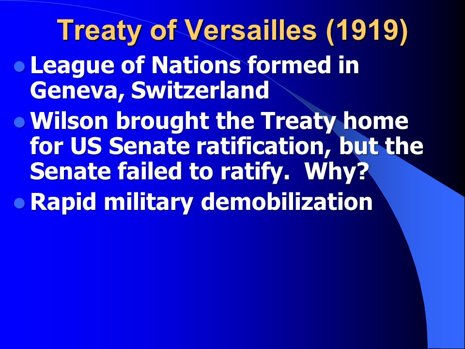 Treaty of Versailles (1919) League of Nations formed in Geneva, Switzerland Wilson brought the Treaty home for US Senate ratification, but the Senate failed to ratify.