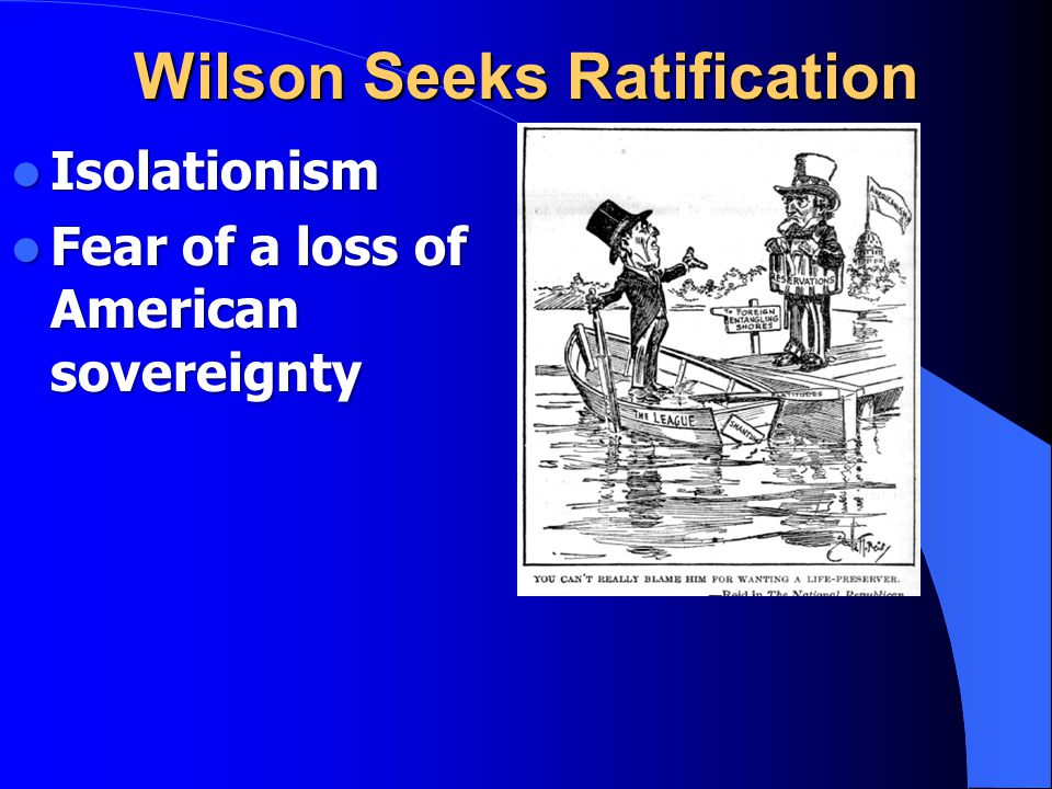 Wilson Seeks Ratification Isolationism Isolationism Fear of a loss of American sovereignty Fear of a loss of American sovereignty
