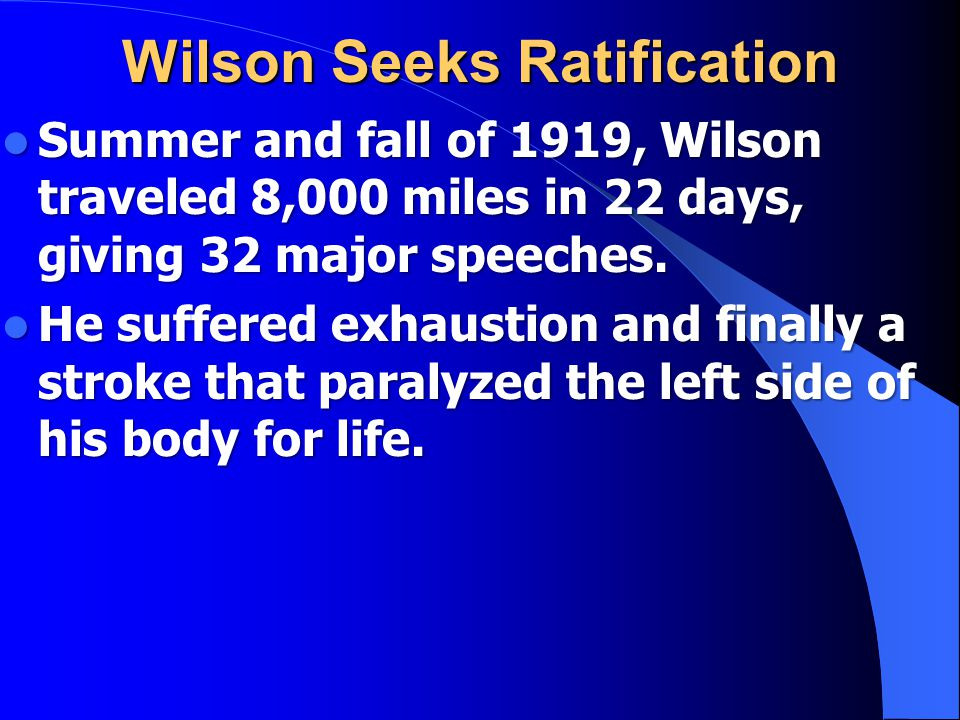 Wilson Seeks Ratification Summer and fall of 1919, Wilson traveled 8,000 miles in 22 days, giving 32 major speeches.