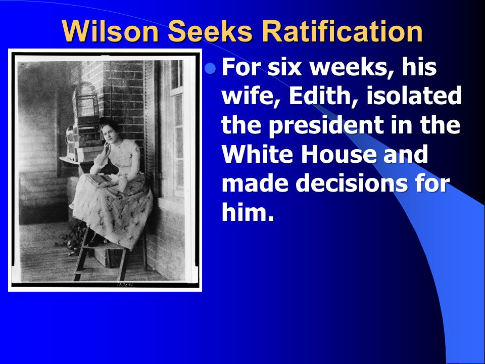 Wilson Seeks Ratification For six weeks, his wife, Edith, isolated the president in the White House and made decisions for him.