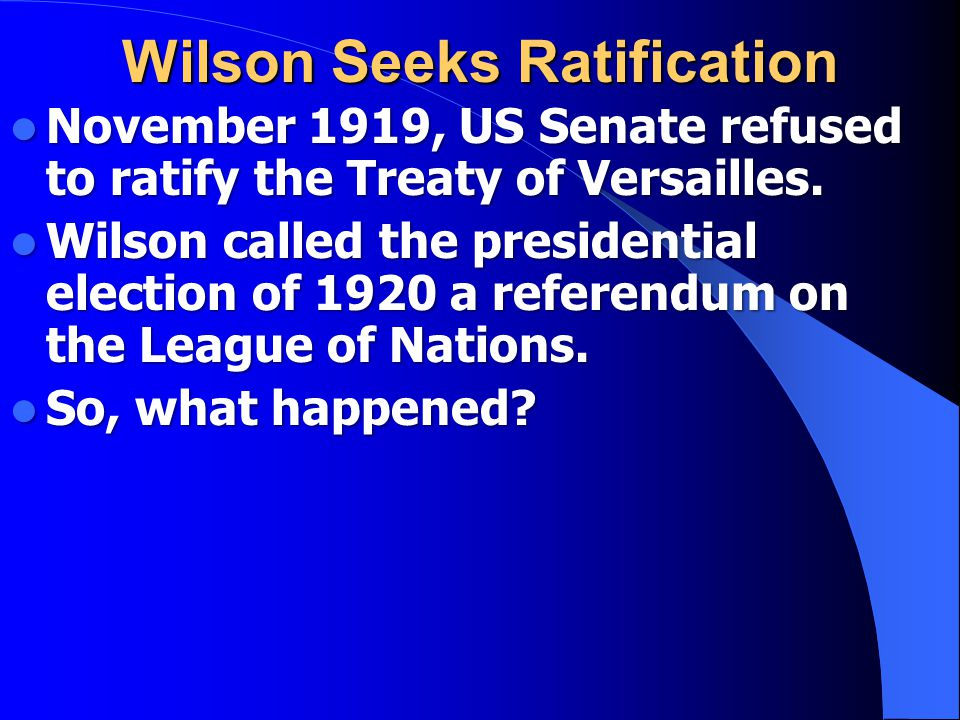 Wilson Seeks Ratification November 1919, US Senate refused to ratify the Treaty of Versailles.