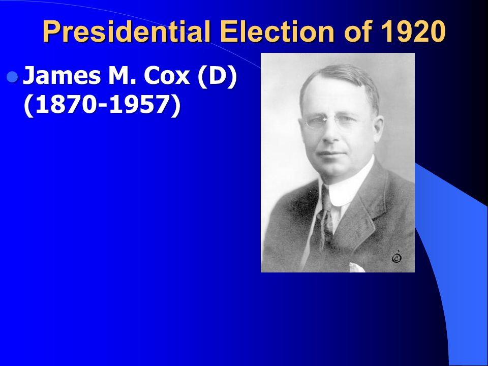 Presidential Election of 1920 James M. Cox (D) (1870-1957) James M. Cox (D) (1870-1957)