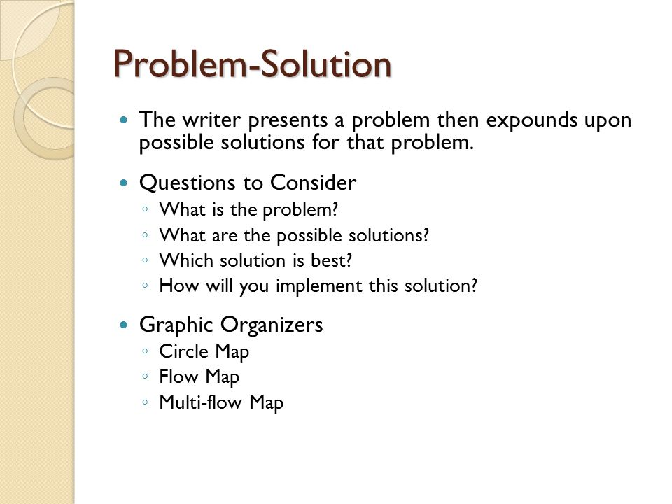 Problem-Solution The writer presents a problem then expounds upon possible solutions for that problem.