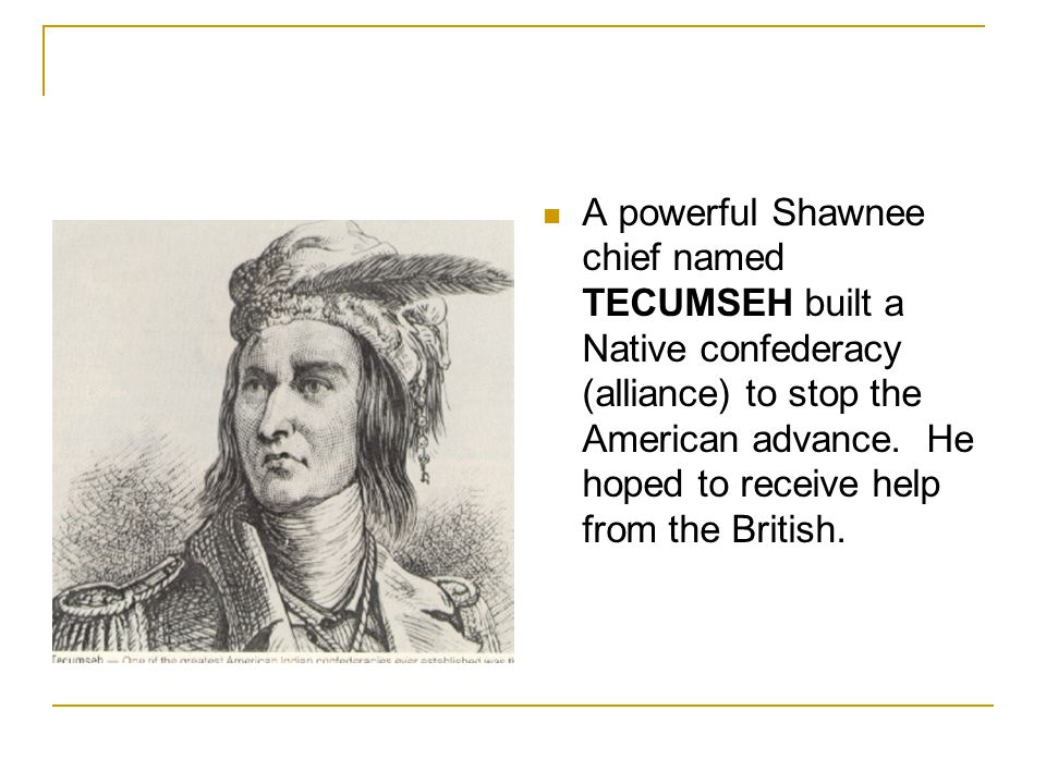 A powerful Shawnee chief named TECUMSEH built a Native confederacy (alliance) to stop the American advance. He hoped to receive help from the British.