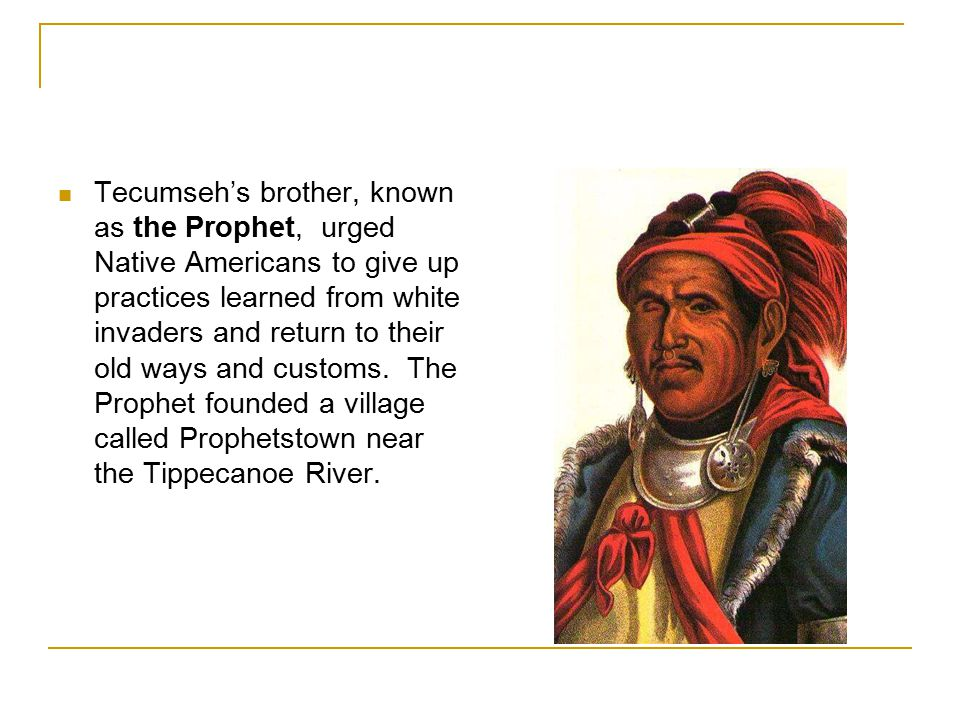 Tecumseh's brother, known as the Prophet, urged Native Americans to give up practices learned from white invaders and return to their old ways and cus