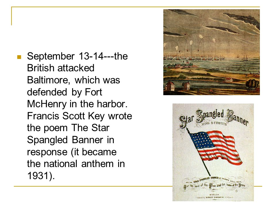 September 13-14---the British attacked Baltimore, which was defended by Fort McHenry in the harbor. Francis Scott Key wrote the poem The Star Spangled