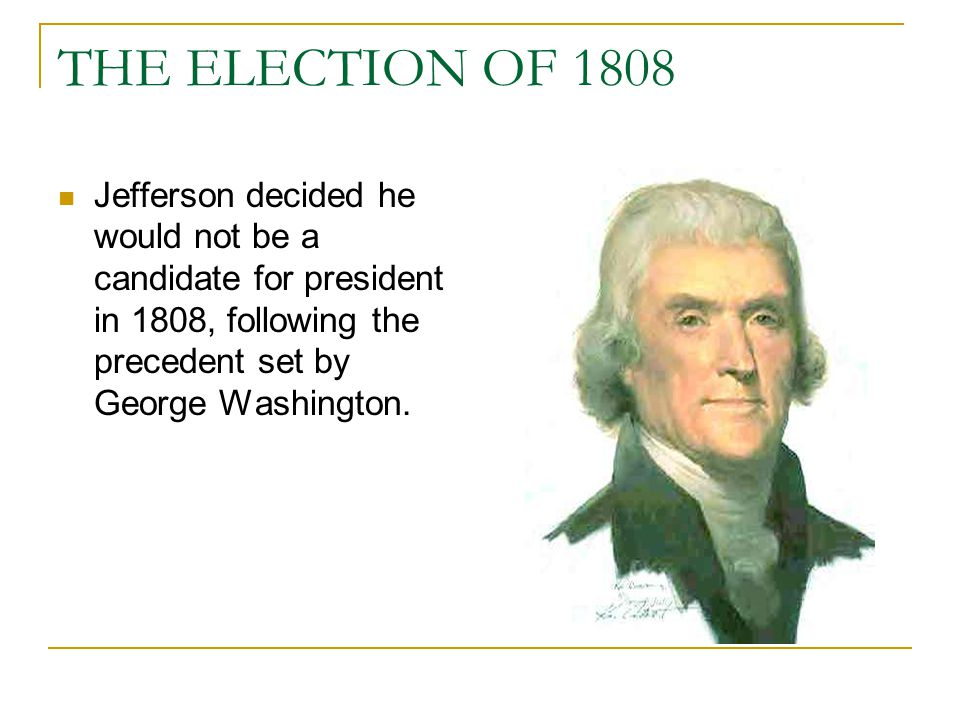 THE ELECTION OF 1808 Jefferson decided he would not be a candidate for president in 1808, following the precedent set by George Washington.