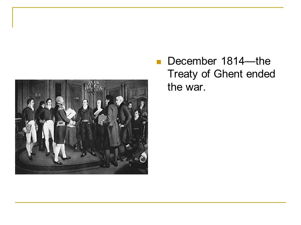 December 1814—the Treaty of Ghent ended the war.