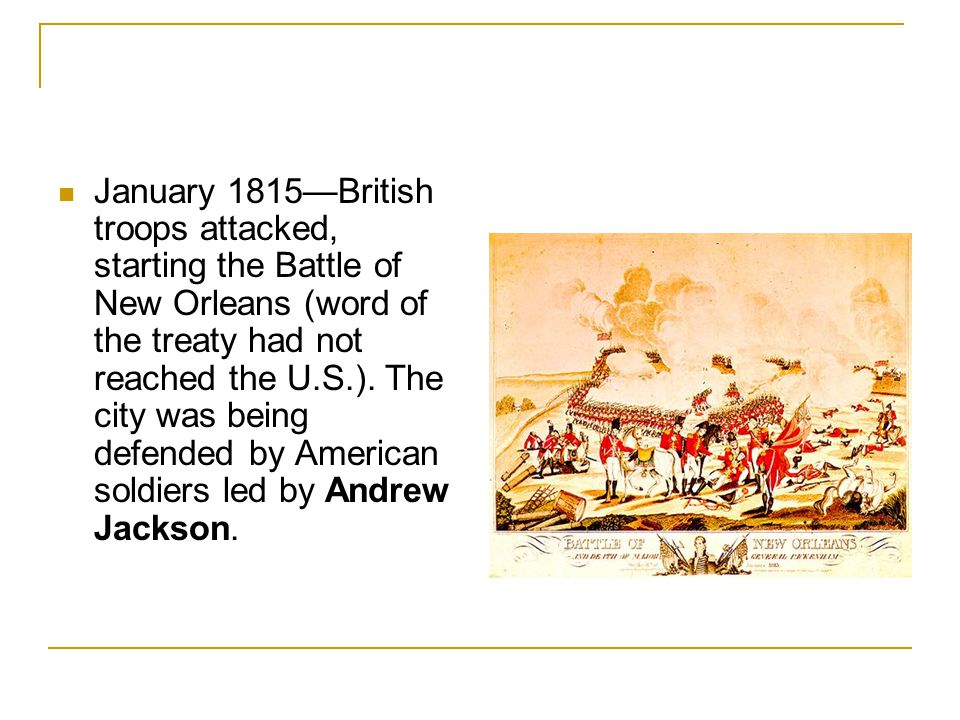 January 1815—British troops attacked, starting the Battle of New Orleans (word of the treaty had not reached the U.S.). The city was being defended by