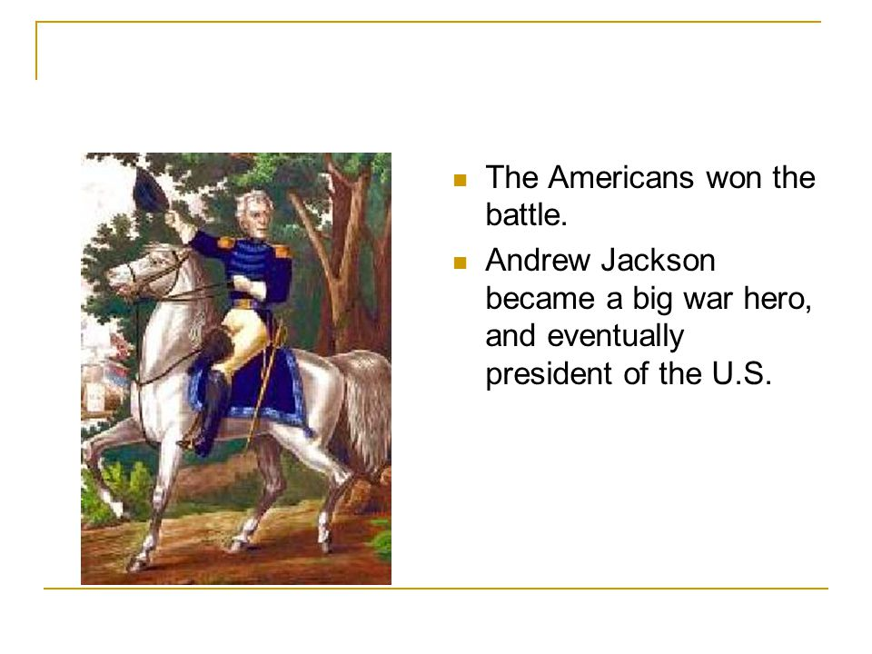 The Americans won the battle. Andrew Jackson became a big war hero, and eventually president of the U.S.