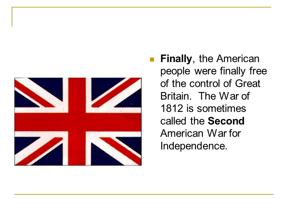 Finally, the American people were finally free of the control of Great Britain. The War of 1812 is sometimes called the Second American War for Indepe