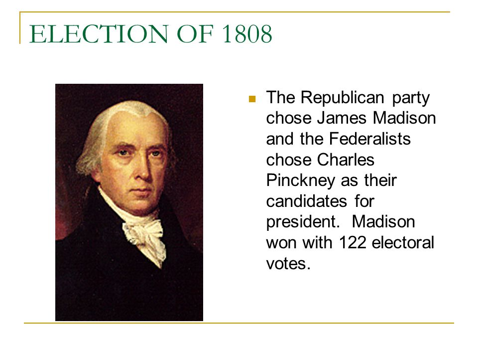 ELECTION OF 1808 The Republican party chose James Madison and the Federalists chose Charles Pinckney as their candidates for president. Madison won wi