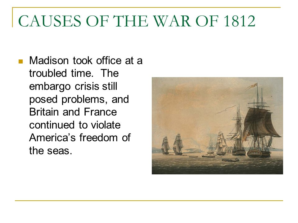 CAUSES OF THE WAR OF 1812 Madison took office at a troubled time. The embargo crisis still posed problems, and Britain and France continued to violate
