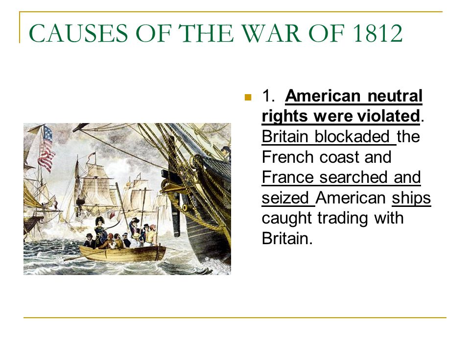 CAUSES OF THE WAR OF 1812 1. American neutral rights were violated. Britain blockaded the French coast and France searched and seized American ships c