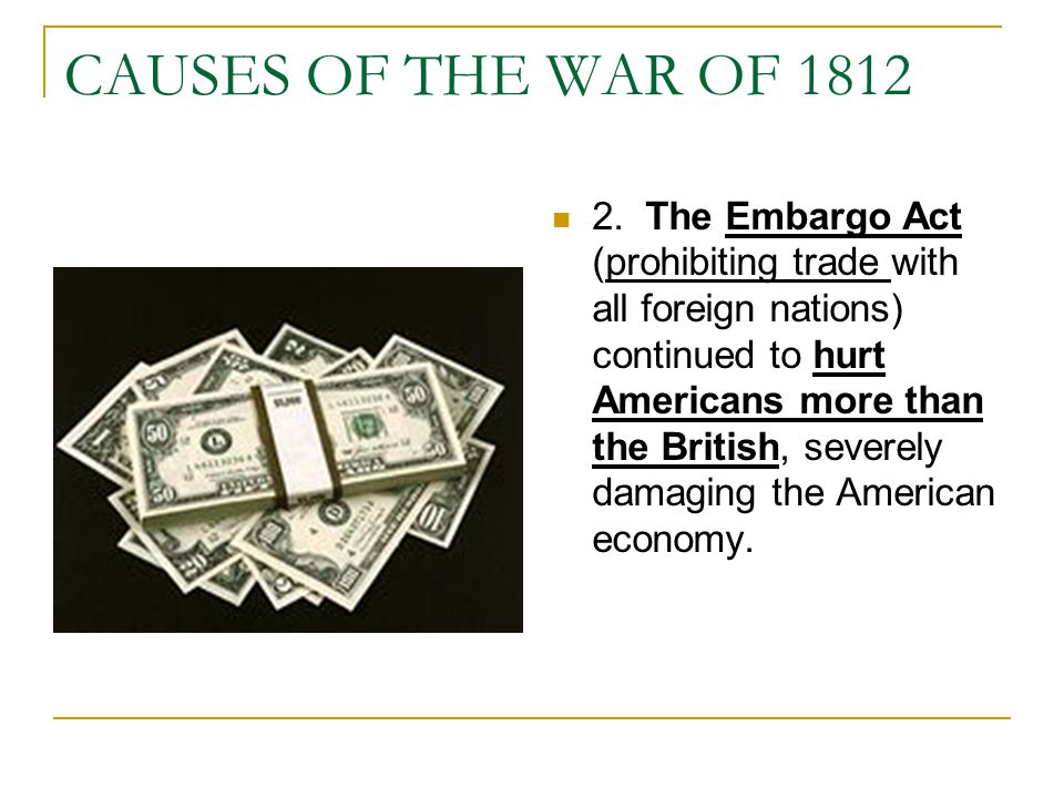CAUSES OF THE WAR OF 1812 2. The Embargo Act (prohibiting trade with all foreign nations) continued to hurt Americans more than the British, severely