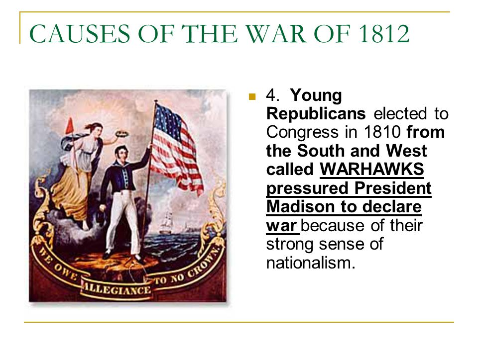 CAUSES OF THE WAR OF 1812 4. Young Republicans elected to Congress in 1810 from the South and West called WARHAWKS pressured President Madison to decl