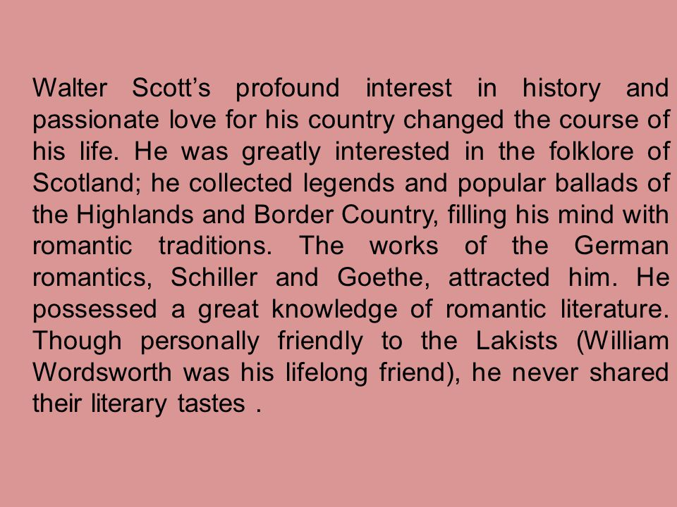 Walter Scott's profound interest in history and passionate love for his country changed the course of his life. He was greatly interested in the folkl