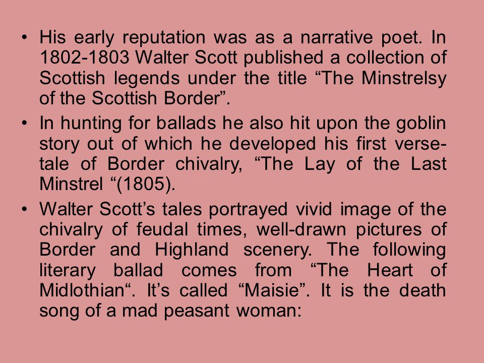 "His early reputation was as a narrative poet. In 1802-1803 Walter Scott published a collection of Scottish legends under the title ""The Minstrelsy of"