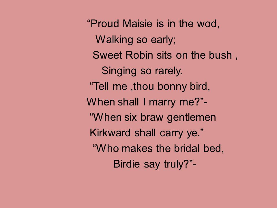 """Proud Maisie is in the wod, Walking so early; Sweet Robin sits on the bush, Singing so rarely. ""Tell me,thou bonny bird, When shall I marry me?""- ""Wh"