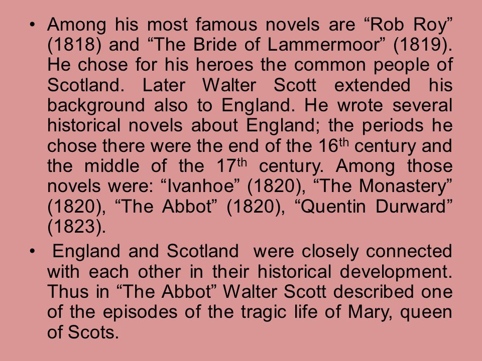 "Among his most famous novels are ""Rob Roy"" (1818) and ""The Bride of Lammermoor"" (1819). He chose for his heroes the common people of Scotland. Later W"