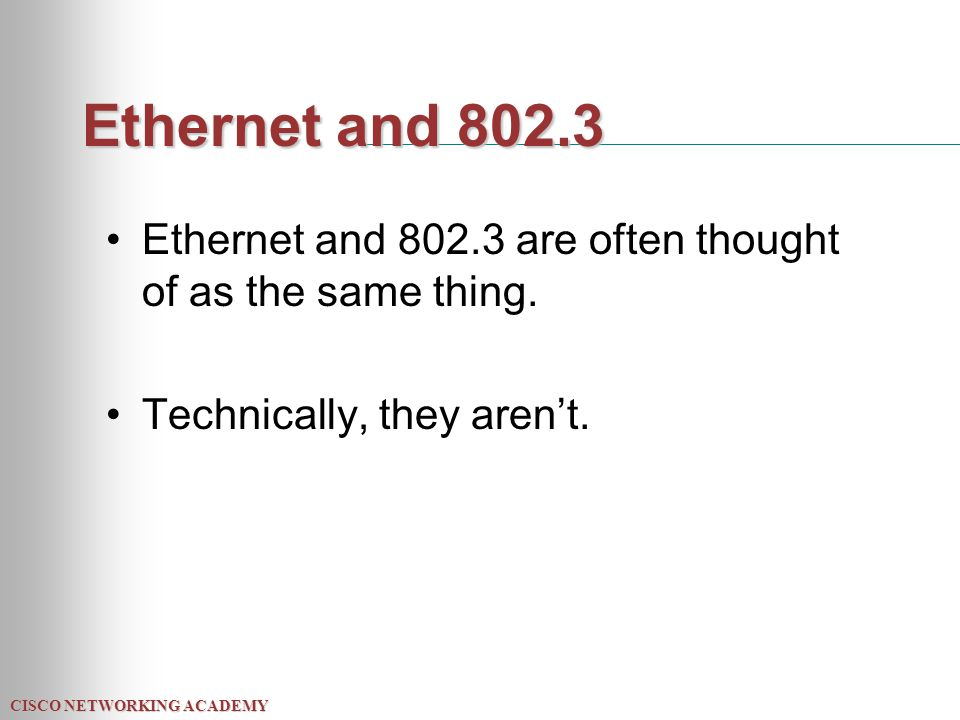 CISCO NETWORKING ACADEMY Ethernet and 802.3 Ethernet and 802.3 are often thought of as the same thing. Technically, they aren't.