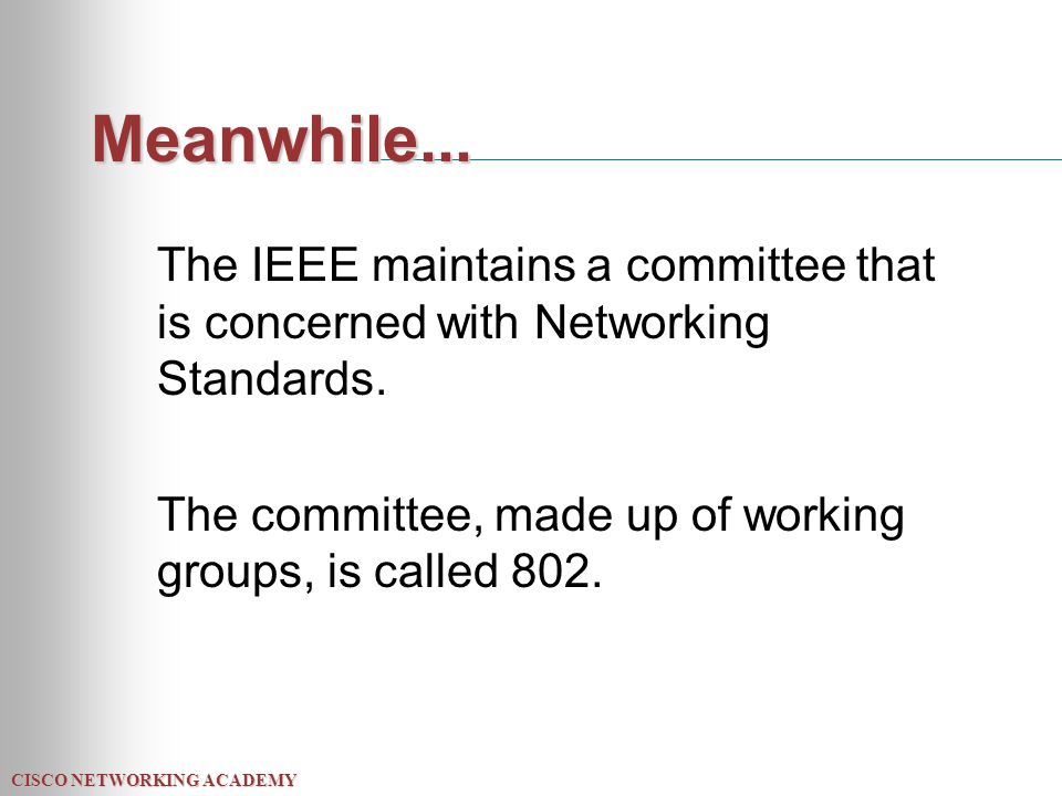 CISCO NETWORKING ACADEMY Meanwhile... The IEEE maintains a committee that is concerned with Networking Standards. The committee, made up of working gr