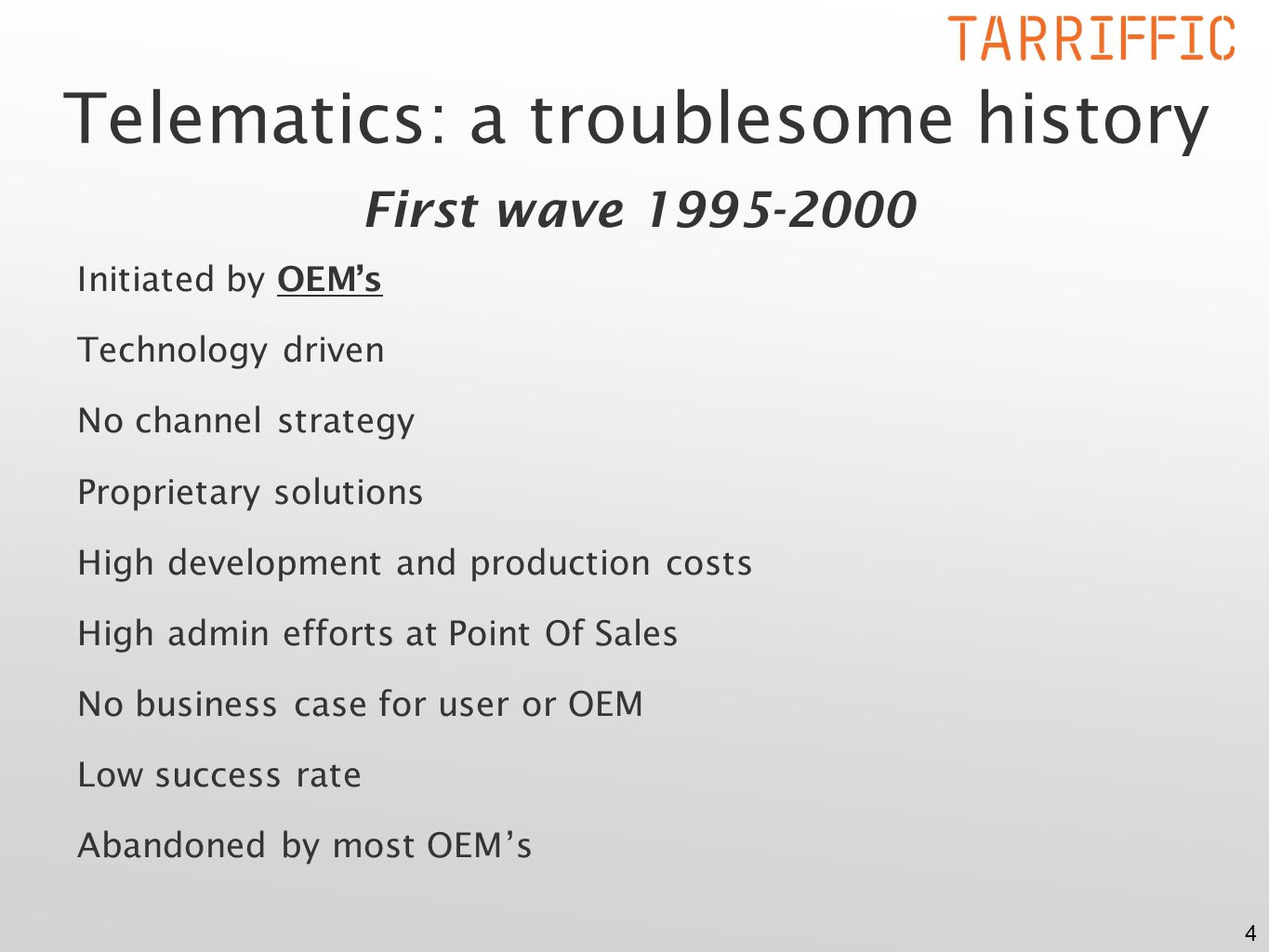4 Telematics: a troublesome history First wave 1995-2000 Initiated by OEM's Technology driven No channel strategy Proprietary solutions High development and production costs High admin efforts at Point Of Sales No business case for user or OEM Low success rate Abandoned by most OEM's