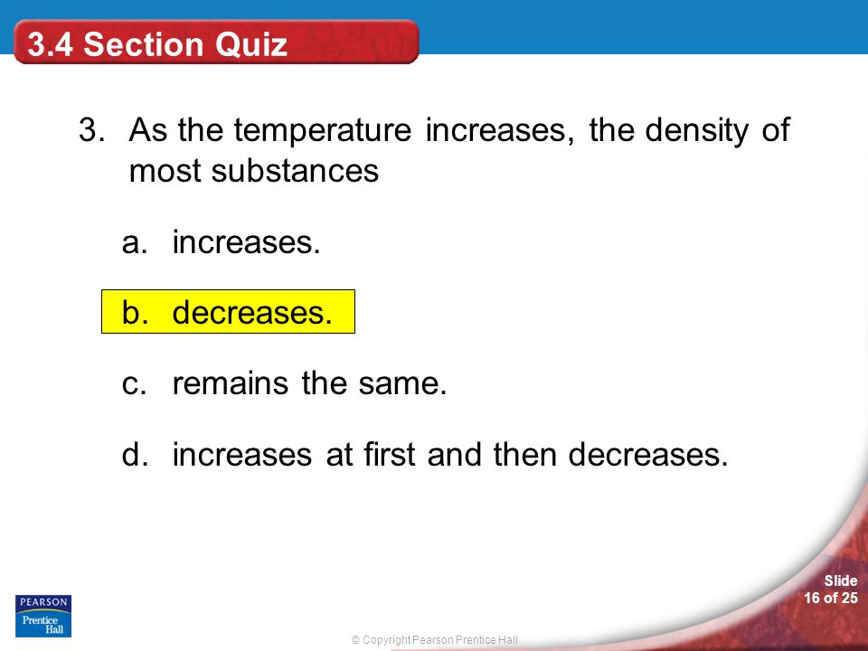 © Copyright Pearson Prentice Hall Slide 16 of 25 3.4 Section Quiz 3. As the temperature increases, the density of most substances a.increases. b.decre