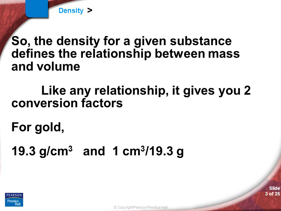 © Copyright Pearson Prentice Hall Slide 3 of 25 Density > So, the density for a given substance defines the relationship between mass and volume Like