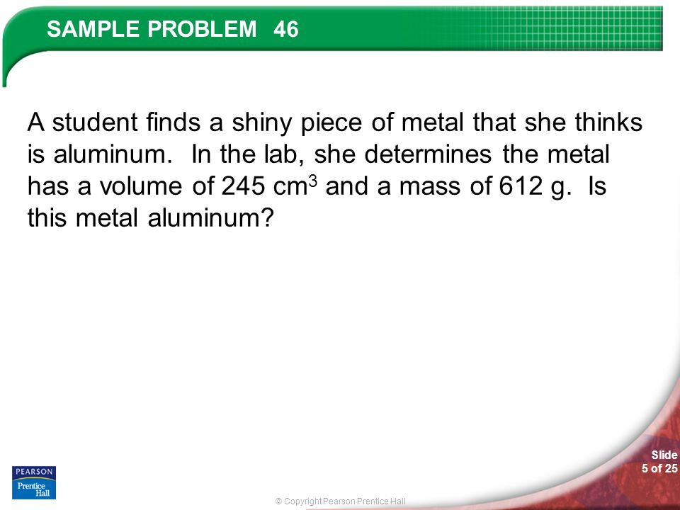 © Copyright Pearson Prentice Hall SAMPLE PROBLEM Slide 5 of 25 46 A student finds a shiny piece of metal that she thinks is aluminum. In the lab, she