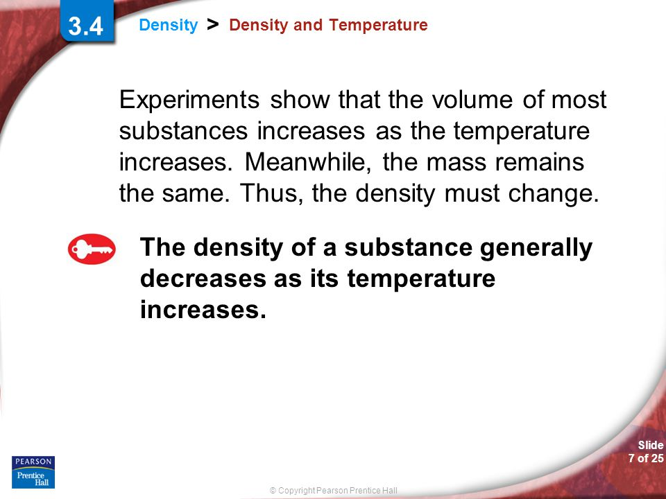 Slide 7 of 25 © Copyright Pearson Prentice Hall Density > Density and Temperature Experiments show that the volume of most substances increases as the