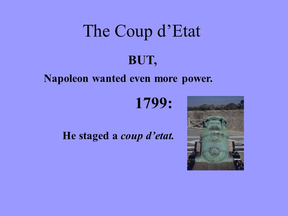 BUT, Napoleon wanted even more power. 1799: He staged a coup d'etat. The Coup d'Etat