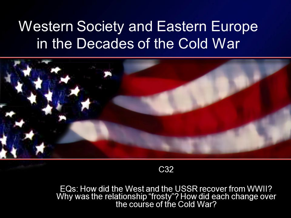 Western Society and Eastern Europe in the Decades of the Cold War C32 EQs: How did the West and the USSR recover from WWII.