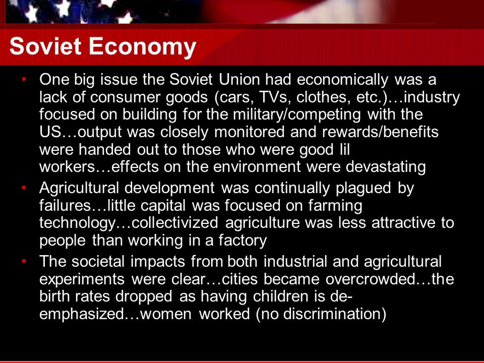 Soviet Economy One big issue the Soviet Union had economically was a lack of consumer goods (cars, TVs, clothes, etc.)…industry focused on building for the military/competing with the US…output was closely monitored and rewards/benefits were handed out to those who were good lil workers…effects on the environment were devastating Agricultural development was continually plagued by failures…little capital was focused on farming technology…collectivized agriculture was less attractive to people than working in a factory The societal impacts from both industrial and agricultural experiments were clear…cities became overcrowded…the birth rates dropped as having children is de- emphasized…women worked (no discrimination)