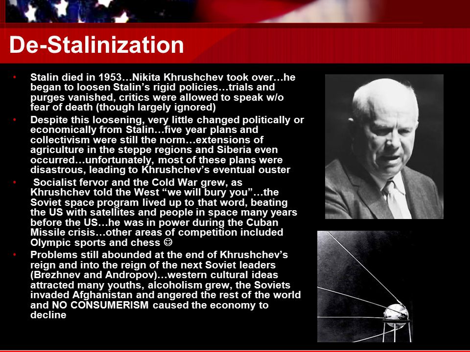 De-Stalinization Stalin died in 1953…Nikita Khrushchev took over…he began to loosen Stalin's rigid policies…trials and purges vanished, critics were allowed to speak w/o fear of death (though largely ignored) Despite this loosening, very little changed politically or economically from Stalin…five year plans and collectivism were still the norm…extensions of agriculture in the steppe regions and Siberia even occurred…unfortunately, most of these plans were disastrous, leading to Khrushchev's eventual ouster Socialist fervor and the Cold War grew, as Khrushchev told the West we will bury you …the Soviet space program lived up to that word, beating the US with satellites and people in space many years before the US…he was in power during the Cuban Missile crisis…other areas of competition included Olympic sports and chess Problems still abounded at the end of Khrushchev's reign and into the reign of the next Soviet leaders (Brezhnev and Andropov)…western cultural ideas attracted many youths, alcoholism grew, the Soviets invaded Afghanistan and angered the rest of the world and NO CONSUMERISM caused the economy to decline