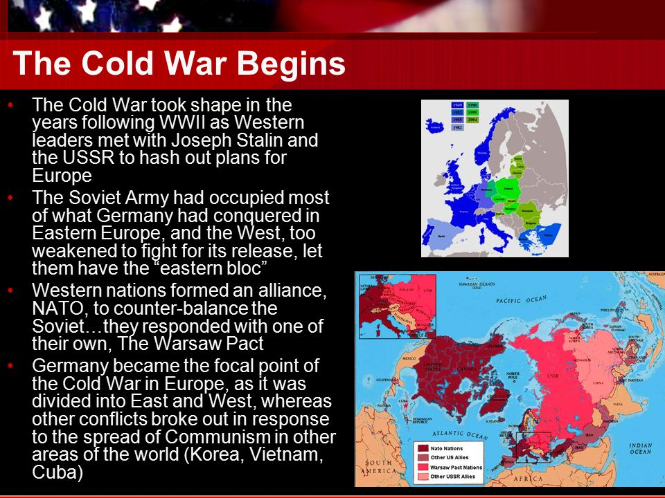 The Cold War Begins The Cold War took shape in the years following WWII as Western leaders met with Joseph Stalin and the USSR to hash out plans for Europe The Soviet Army had occupied most of what Germany had conquered in Eastern Europe, and the West, too weakened to fight for its release, let them have the eastern bloc Western nations formed an alliance, NATO, to counter-balance the Soviet…they responded with one of their own, The Warsaw Pact Germany became the focal point of the Cold War in Europe, as it was divided into East and West, whereas other conflicts broke out in response to the spread of Communism in other areas of the world (Korea, Vietnam, Cuba)