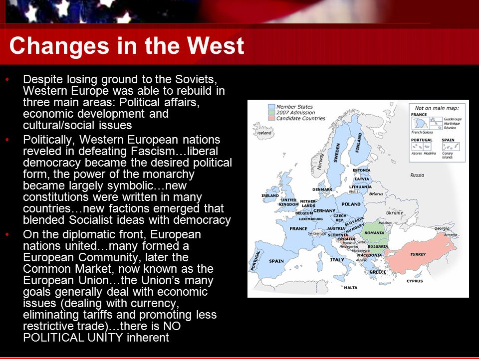 Changes in the West Despite losing ground to the Soviets, Western Europe was able to rebuild in three main areas: Political affairs, economic development and cultural/social issues Politically, Western European nations reveled in defeating Fascism…liberal democracy became the desired political form, the power of the monarchy became largely symbolic…new constitutions were written in many countries…new factions emerged that blended Socialist ideas with democracy On the diplomatic front, European nations united…many formed a European Community, later the Common Market, now known as the European Union…the Union's many goals generally deal with economic issues (dealing with currency, eliminating tariffs and promoting less restrictive trade)…there is NO POLITICAL UNITY inherent