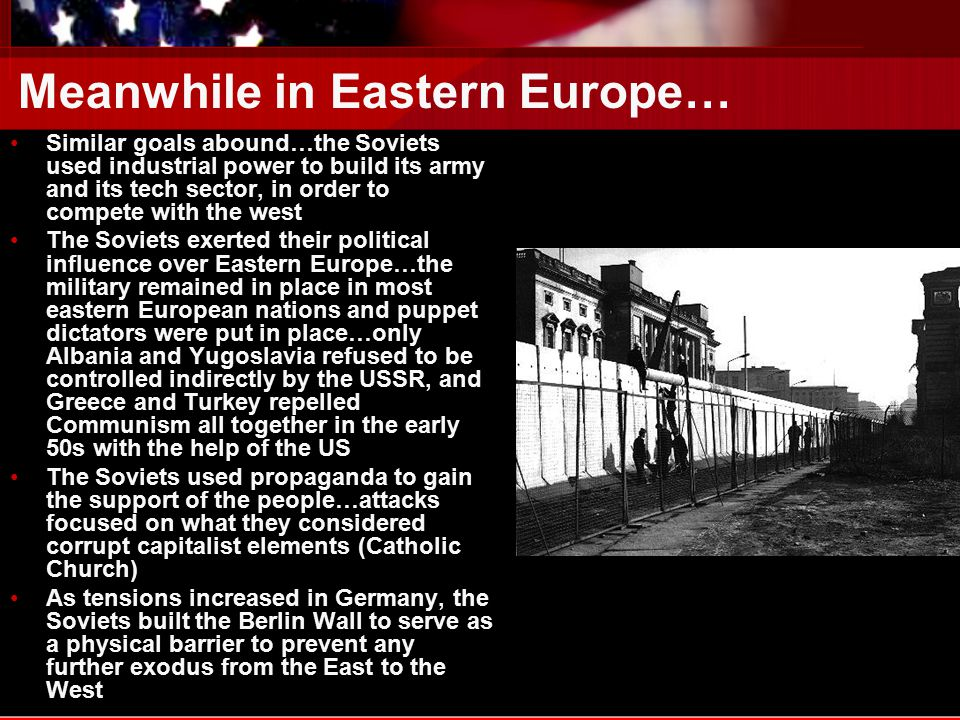 Meanwhile in Eastern Europe… Similar goals abound…the Soviets used industrial power to build its army and its tech sector, in order to compete with the west The Soviets exerted their political influence over Eastern Europe…the military remained in place in most eastern European nations and puppet dictators were put in place…only Albania and Yugoslavia refused to be controlled indirectly by the USSR, and Greece and Turkey repelled Communism all together in the early 50s with the help of the US The Soviets used propaganda to gain the support of the people…attacks focused on what they considered corrupt capitalist elements (Catholic Church) As tensions increased in Germany, the Soviets built the Berlin Wall to serve as a physical barrier to prevent any further exodus from the East to the West