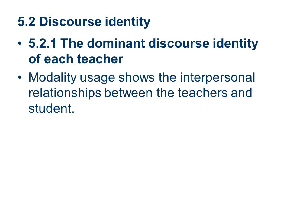 5.2 Discourse identity 5.2.1 The dominant discourse identity of each teacher Modality usage shows the interpersonal relationships between the teachers