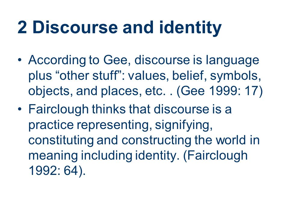 "2 Discourse and identity According to Gee, discourse is language plus ""other stuff"": values, belief, symbols, objects, and places, etc.. (Gee 1999: 17"